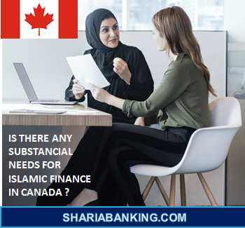 IS THERE ANY SUBSTANCIAL NEEDS FOR ISLAMIC FINANCE IN CANADA ?